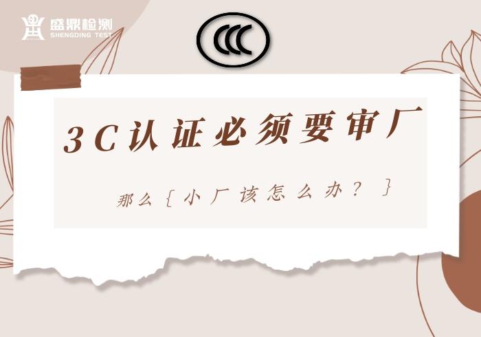 3C认证必须要审厂,小厂该怎么办?