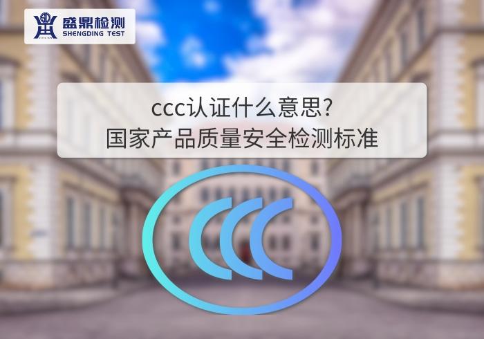 ccc认证什么意思?国家产品质量安全检测标准