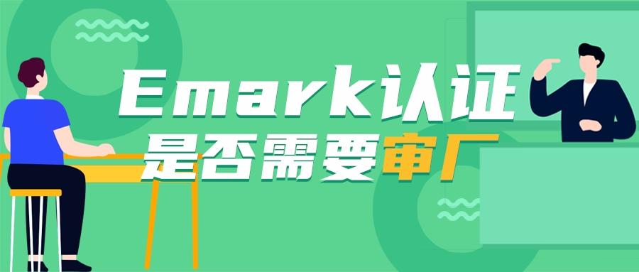 Emark认证是否需要审厂
